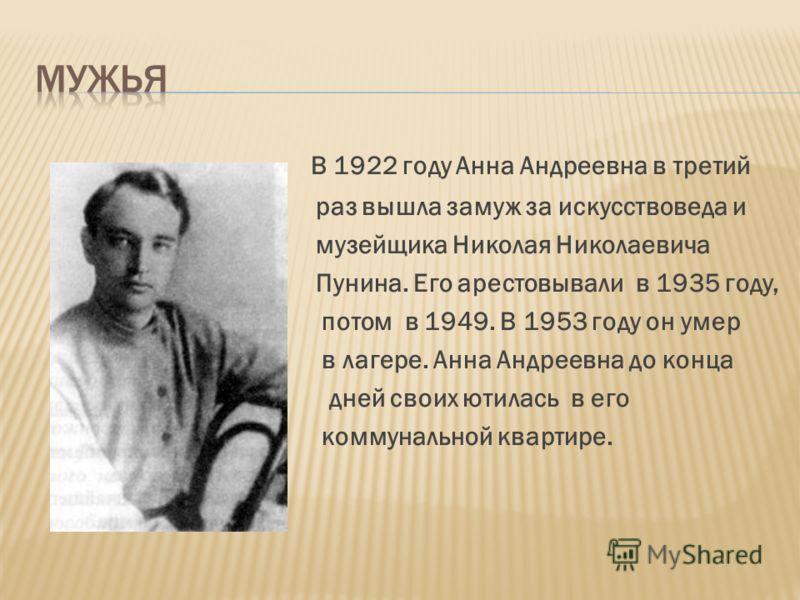 В 1922 году Анна Андреевна в третий раз вышла замуж за искусствоведа и музейщика Николая Николаевича Пунина. Его арестовывали в 1935 году, потом в 1949. В 1953 году он умер в лагере. Анна Андреевна до конца дней своих ютилась в его коммунальной кварт