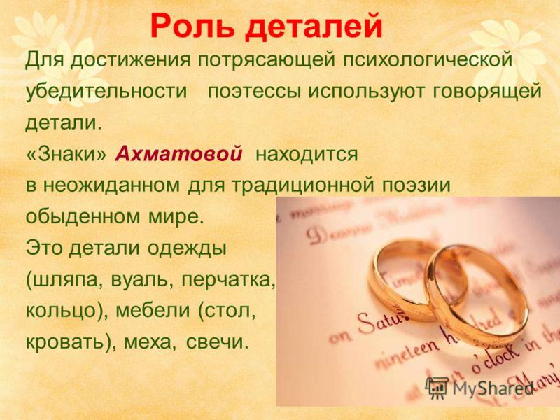 Роль деталей Для достижения потрясающей психологической убедительности поэтессы используют говорящей детали. «Знаки» Ахматовой находится в неожиданном для традиционной поэзии обыденном мире. Это детали одежды (шляпа, вуаль, перчатка, кольцо), мебели