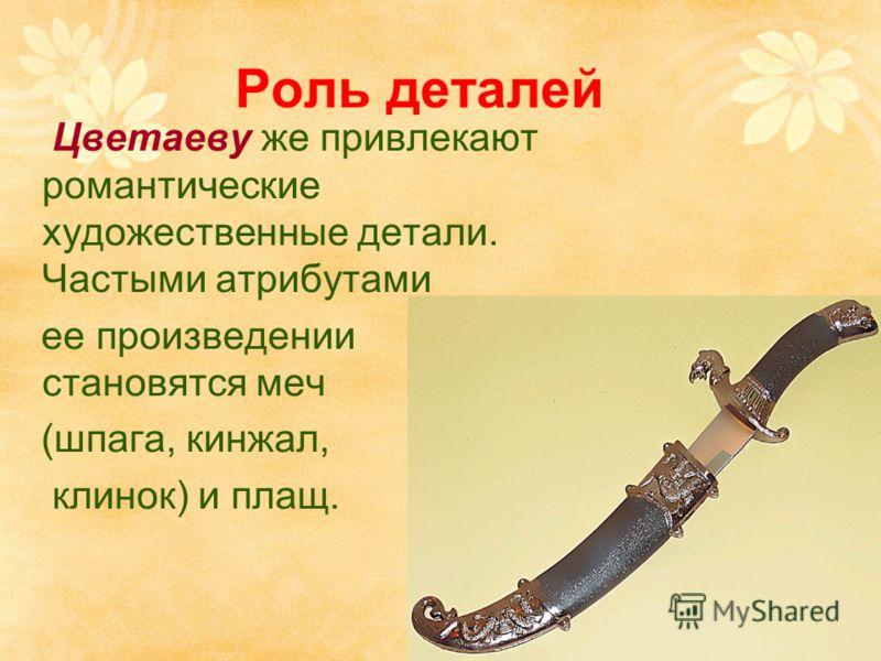 Роль деталей Цветаеву же привлекают романтические художественные детали. Частыми атрибутами ее произведении становятся меч (шпага, кинжал, клинок) и плащ.