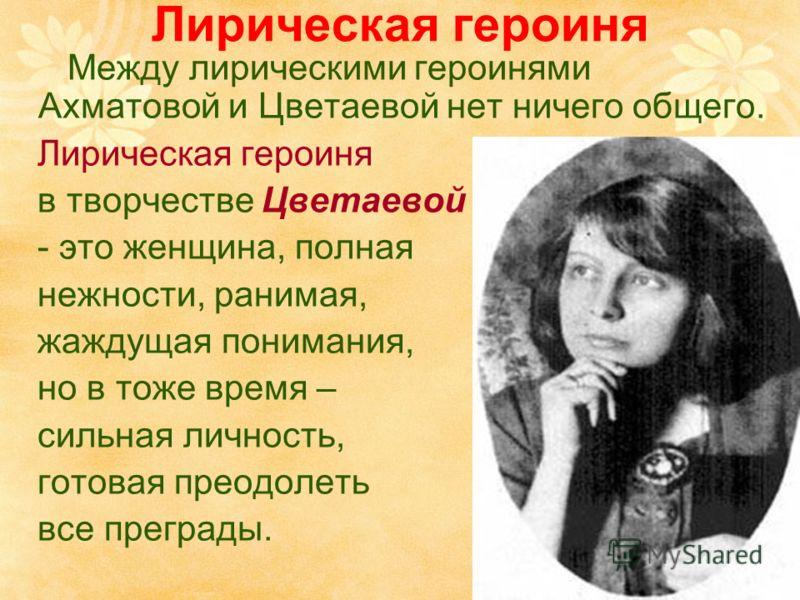 Лирическая героиня Между лирическими героинями Ахматовой и Цветаевой нет ничего общего. Лирическая героиня в творчестве Цветаевой - это женщина, полная нежности, ранимая, жаждущая понимания, но в тоже время – сильная личность, готовая преодолеть все