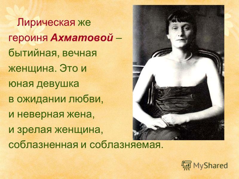 Лирическая же героиня Ахматовой – бытийная, вечная женщина. Это и юная девушка в ожидании любви, и неверная жена, и зрелая женщина, соблазненная и соблазняемая.