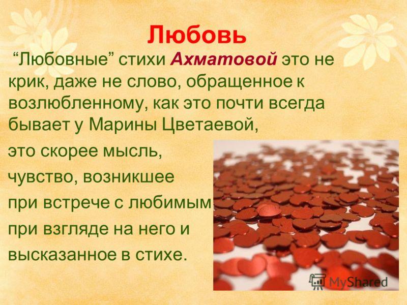 Любовь Любовные стихи Ахматовой это не крик, даже не слово, обращенное к возлюбленному, как это почти всегда бывает у Марины Цветаевой, это скорее мысль, чувство, возникшее при встрече с любимым, при взгляде на него и высказанное в стихе.