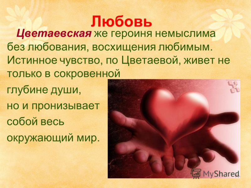 Любовь Цветаевская же героиня немыслима без любования, восхищения любимым. Истинное чувство, по Цветаевой, живет не только в сокровенной глубине души, но и пронизывает собой весь окружающий мир.