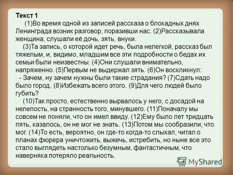 Текст 1 (1)Во время одной из записей рассказа о блокадных днях Ленинграда возник разговор, поразивши нас. (2)Рассказывала женщина, слушали её дочь, зять, внуки. (3)Та запись, о которой идет речь, была нелегкой, рассказ был тяжелым, и, видимо, младшим