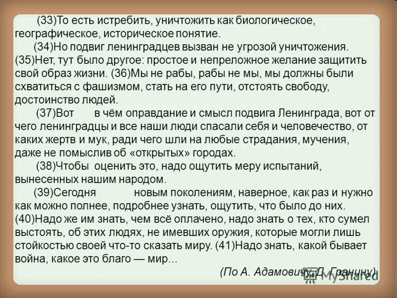 (33)То есть истребить, уничтожить как биологическое, географическое, историческое понятие. (34)Но подвиг ленинградцев вызван не угрозой уничтожения. (35)Нет, тут было другое: простое и непреложное желание защитить свой образ жизни. (36)Мы не рабы, ра