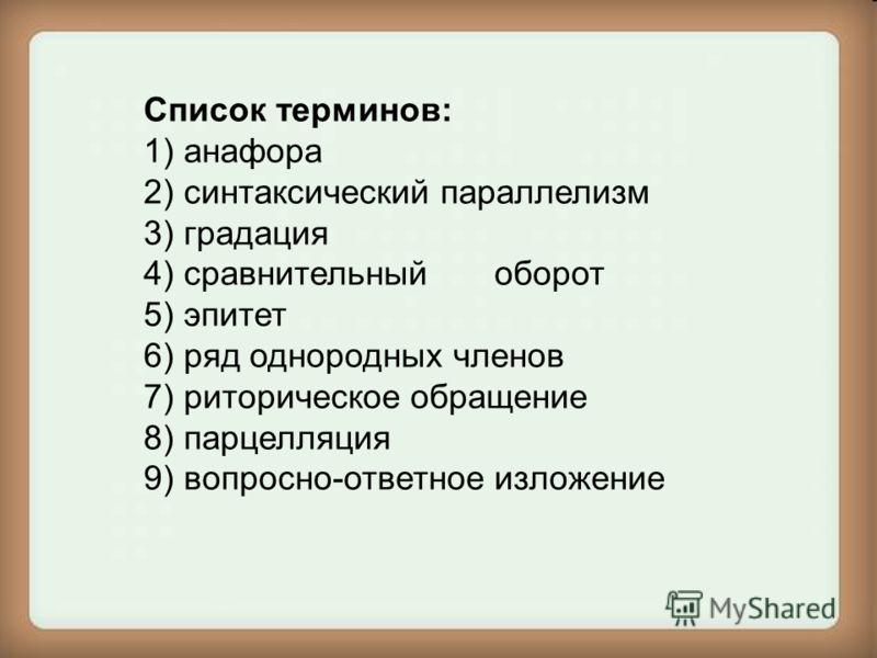 Список терминов: 1) анафора 2) синтаксический параллелизм 3) градация 4) сравнительныйоборот 5) эпитет 6) ряд однородных членов 7) риторическое обращение 8) парцелляция 9) вопросно-ответное изложение