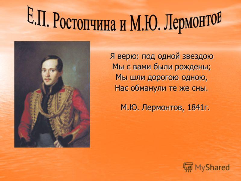 Я верю: под одной звездою Мы с вами были рождены; Мы шли дорогою одною, Нас обманули те же сны. М.Ю. Лермонтов, 1841г. М.Ю. Лермонтов, 1841г.