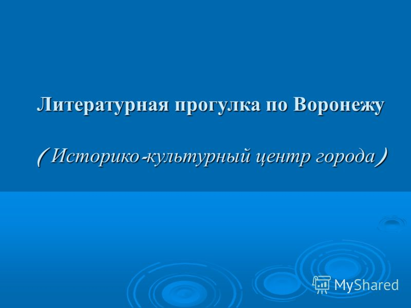 Литературная прогулка по Воронежу ( Историко - культурный центр города )