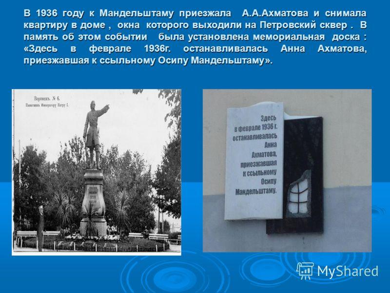 В 1936 году к Мандельштаму приезжала А.А.Ахматова и снимала квартиру в доме, окна которого выходили на Петровский сквер. В память об этом событии была установлена мемориальная доска : «Здесь в феврале 1936г. останавливалась Анна Ахматова, приезжавшая