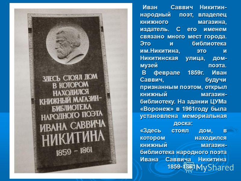 Иван Саввич Никитин- народный поэт, владелец книжного магазина, издатель. С его именем связано много мест города. Это и библиотека им.Никитина, это и Никитинская улица, дом- музей поэта. В феврале 1859г. Иван Саввич, будучи признанным поэтом, открыл