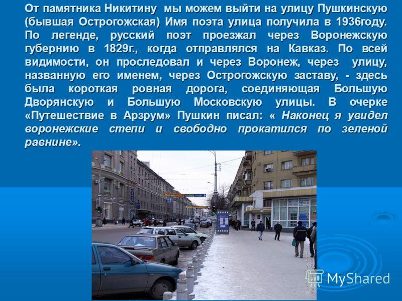 От памятника Никитину мы можем выйти на улицу Пушкинскую (бывшая Острогожская) Имя поэта улица получила в 1936году. По легенде, русский поэт проезжал через Воронежскую губернию в 1829г., когда отправлялся на Кавказ. По всей видимости, он проследовал