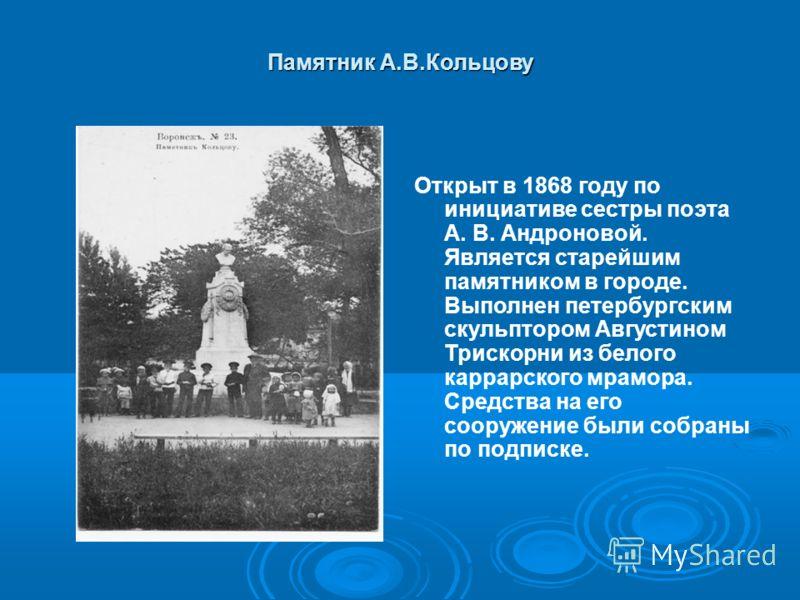 Памятник А.В.Кольцову Открыт в 1868 году по инициативе сестры поэта А. В. Андроновой. Является старейшим памятником в городе. Выполнен петербургским скульптором Августином Трискорни из белого каррарского мрамора. Средства на его сооружение были собра