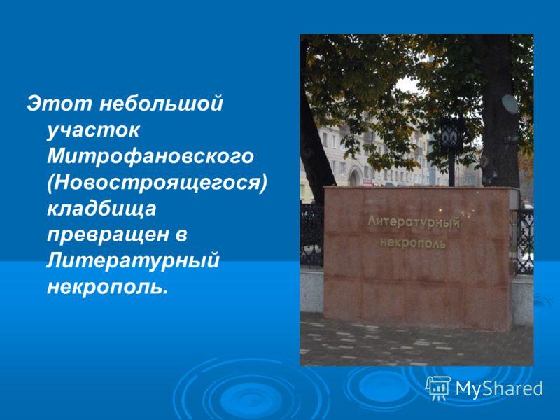 Этот небольшой участок Митрофановского (Новостроящегося) кладбища превращен в Литературный некрополь.