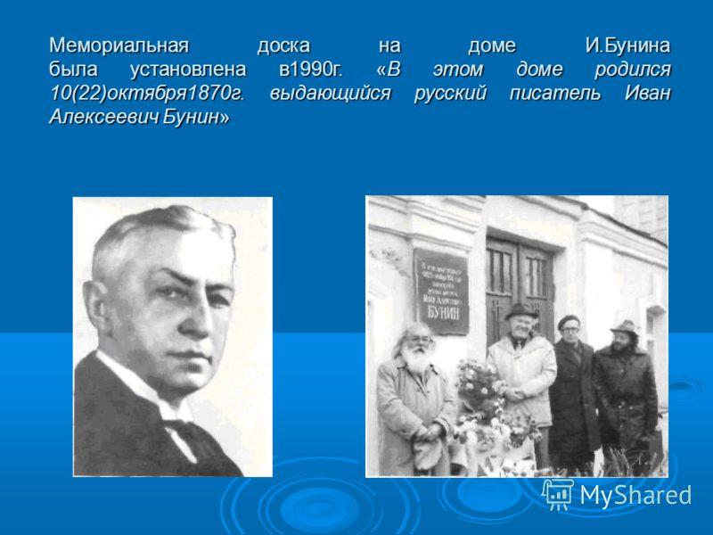 Мемориальная доска на доме И.Бунина была установлена в1990г. «В этом доме родился 10(22)октября1870г. выдающийся русский писатель Иван Алексеевич Бунин»