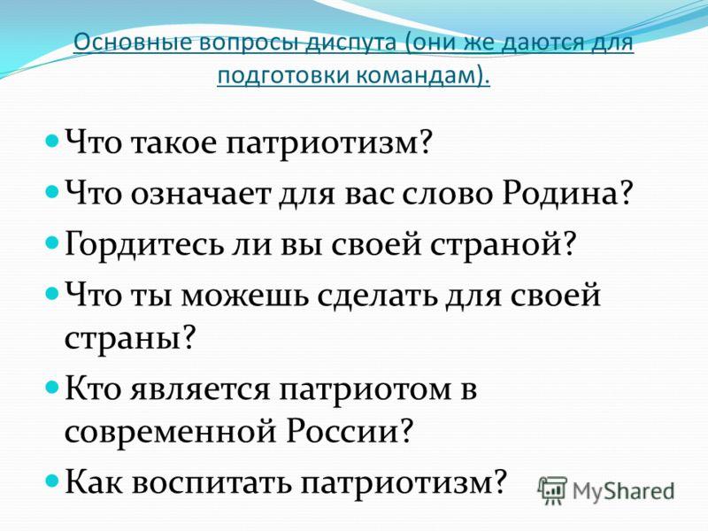 Основные вопросы диспута (они же даются для подготовки командам). Что такое патриотизм? Что означает для вас слово Родина? Гордитесь ли вы своей страной? Что ты можешь сделать для своей страны? Кто является патриотом в современной России? Как воспита