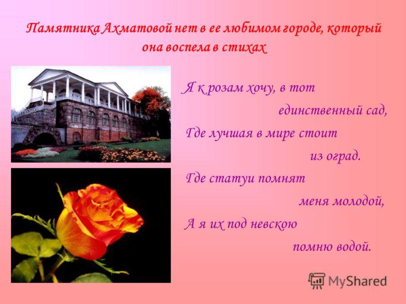 Памятника Ахматовой нет в ее любимом городе, который она воспела в стихах Я к розам хочу, в тот единственный сад, Где лучшая в мире стоит из оград. Где статуи помнят меня молодой, А я их под невскою помню водой.