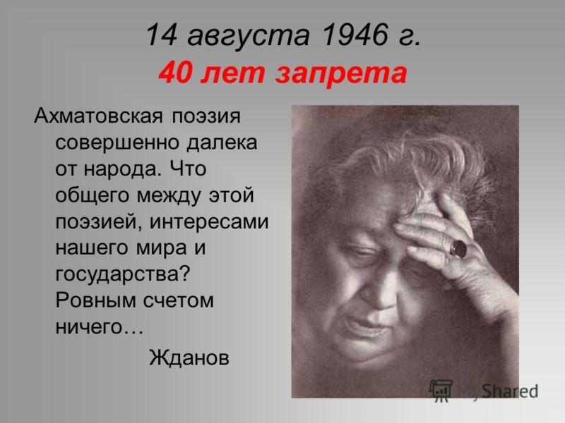 14 августа 1946 г. 40 лет запрета Ахматовская поэзия совершенно далека от народа. Что общего между этой поэзией, интересами нашего мира и государства? Ровным счетом ничего… Жданов