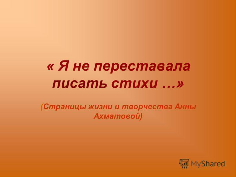 « Я не переставала писать стихи …» (Страницы жизни и творчества Анны Ахматовой)
