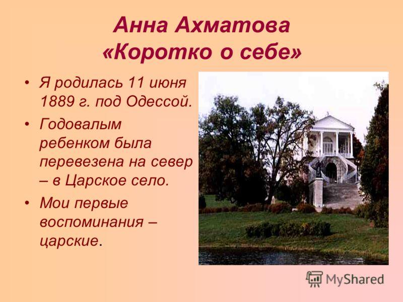 Анна Ахматова «Коротко о себе» Я родилась 11 июня 1889 г. под Одессой. Годовалым ребенком была перевезена на север – в Царское село. Мои первые воспоминания – царские.