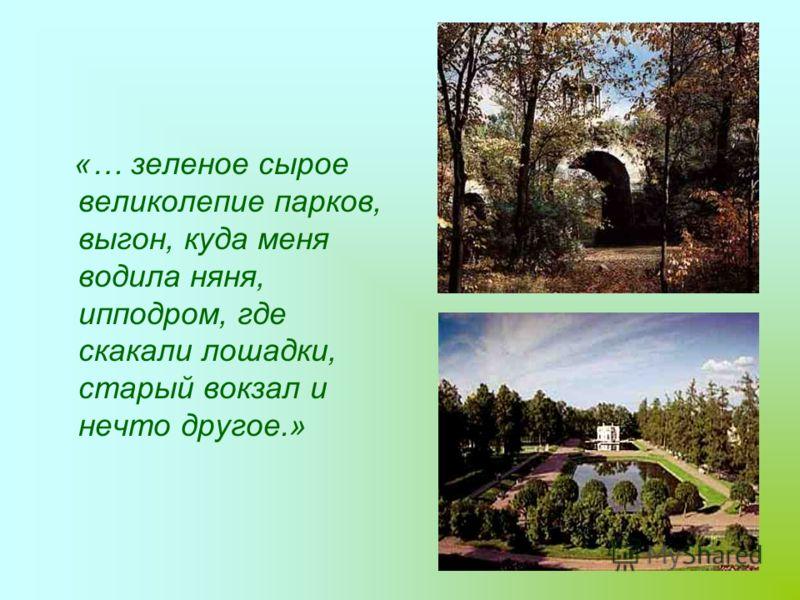 «… зеленое сырое великолепие парков, выгон, куда меня водила няня, ипподром, где скакали лошадки, старый вокзал и нечто другое.»