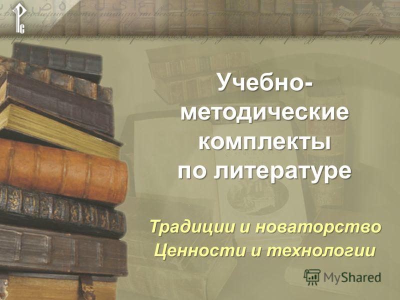 Учебно- методические комплекты по литературе Традиции и новаторство Ценности и технологии