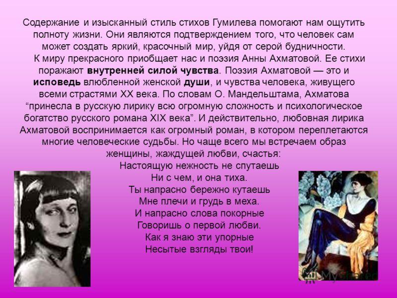 Содержание и изысканный стиль стихов Гумилева помогают нам ощутить полноту жизни. Они являются подтверждением того, что человек сам может создать яркий, красочный мир, уйдя от серой будничности. К миру прекрасного приобщает нас и поэзия Анны Ахматово