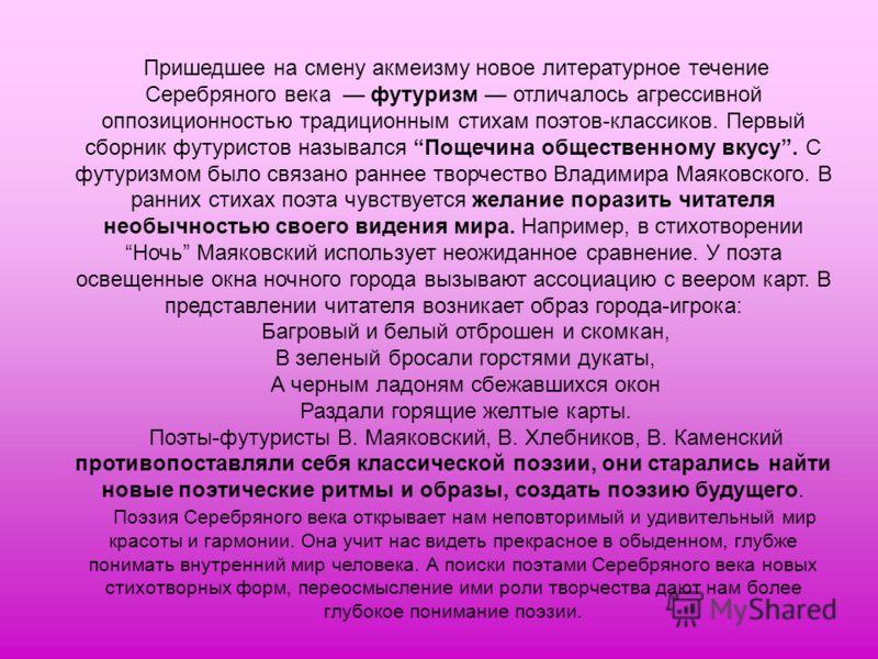 Пришедшее на смену акмеизму новое литературное течение Серебряного века футуризм отличалось агрессивной оппозиционностью традиционным стихам поэтов-классиков. Первый сборник футуристов назывался Пощечина общественному вкусу. С футуризмом было связано