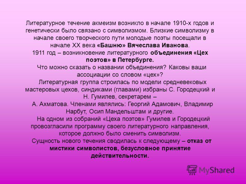 Литературное течение акмеизм возникло в начале 1910-х годов и генетически было связано с символизмом. Близкие символизму в начале своего творческого пути молодые поэты посещали в начале ХХ века «Башню» Вячеслава Иванова. 1911 год – возникновение лите