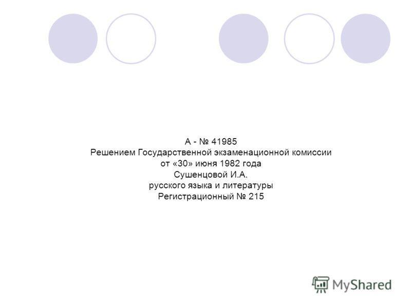 А - 41985 Решением Государственной экзаменационной комиссии от «30» июня 1982 года Сушенцовой И.А. русского языка и литературы Регистрационный 215