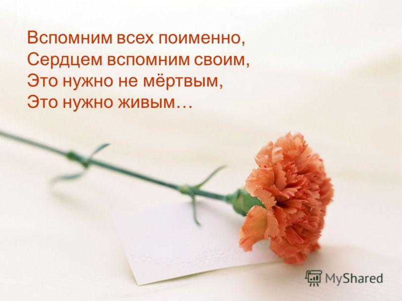 Вспомним всех поименно, Сердцем вспомним своим, Это нужно не мёртвым, Это нужно живым…