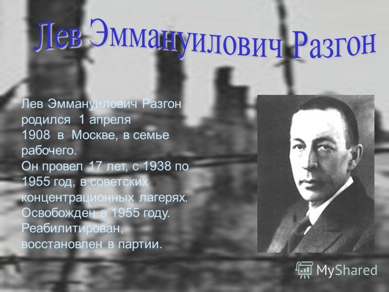 Лев Эммануилович Разгон родился 1 апреля 1908 в Москве, в семье рабочего. Он провел 17 лет, с 1938 по 1955 год, в советских концентрационных лагерях. Освобожден в 1955 году. Реабилитирован, восстановлен в партии.