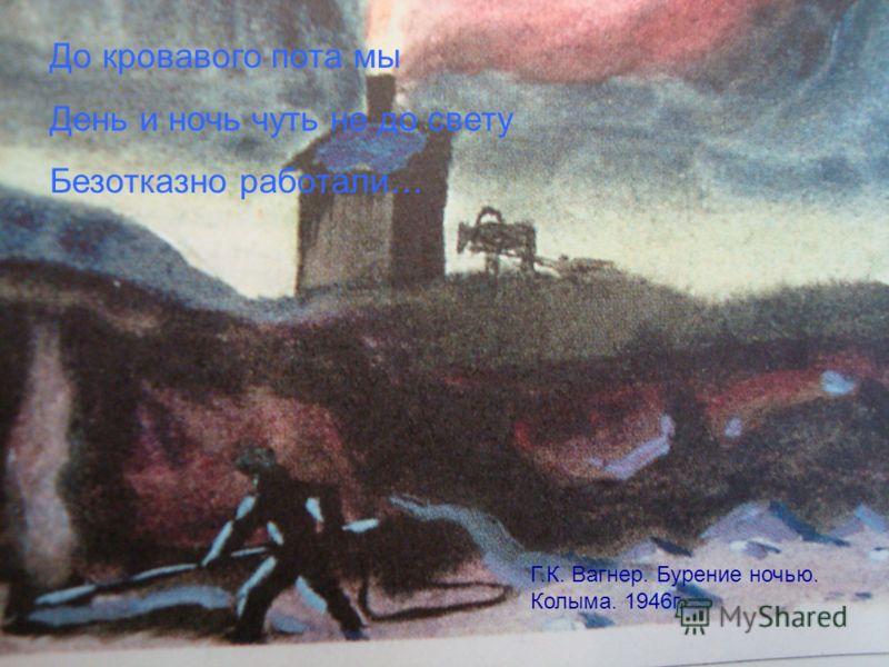 До кровавого пота мы День и ночь чуть не до свету Безотказно работали… Г.К. Вагнер. Бурение ночью. Колыма. 1946г.
