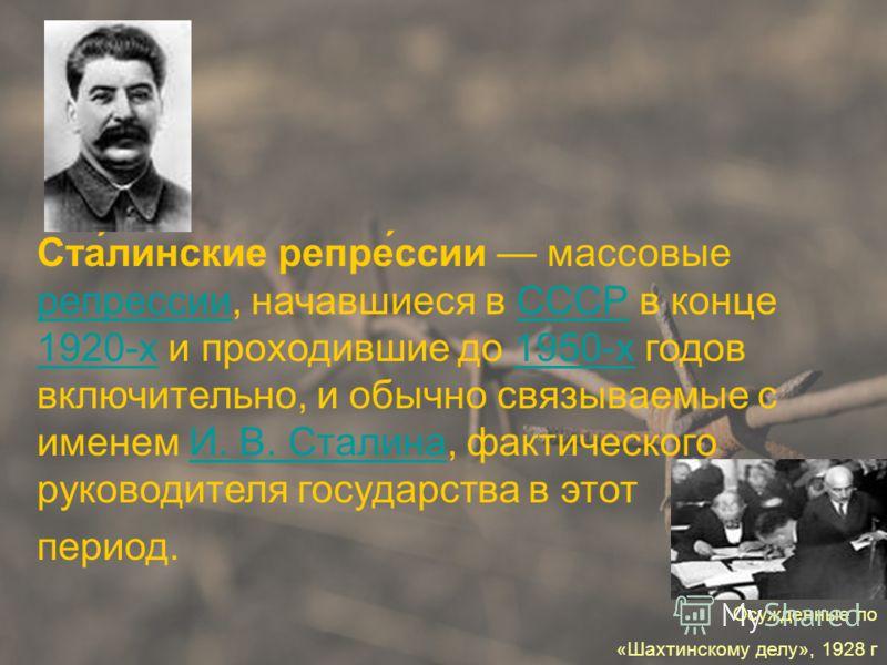Ста́линские репре́ссии массовые репрессии, начавшиеся в СССР в конце 1920-х и проходившие до 1950-х годов включительно, и обычно связываемые с именем И. В. Сталина, фактического руководителя государства в этот репрессииСССР 1920-х1950-хИ. В. Сталина