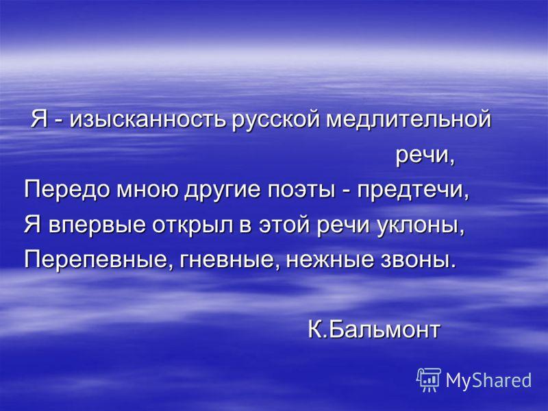 Я - изысканность русской медлительной Я - изысканность русской медлительной речи, речи, Передо мною другие поэты - предтечи, Я впервые открыл в этой речи уклоны, Перепевные, гневные, нежные звоны. К.Бальмонт К.Бальмонт