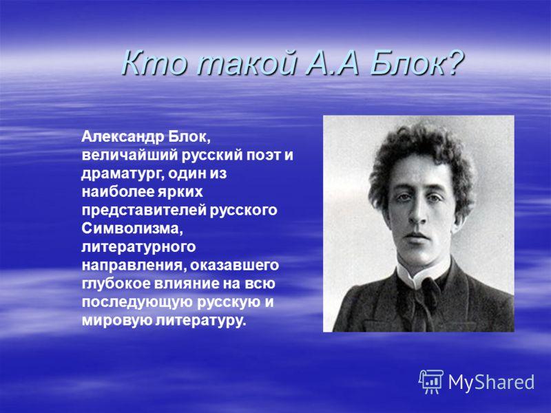 Кто такой А.А Блок? Александр Блок, величайший русский поэт и драматург, один из наиболее ярких представителей русского Символизма, литературного направления, оказавшего глубокое влияние на всю последующую русскую и мировую литературу.