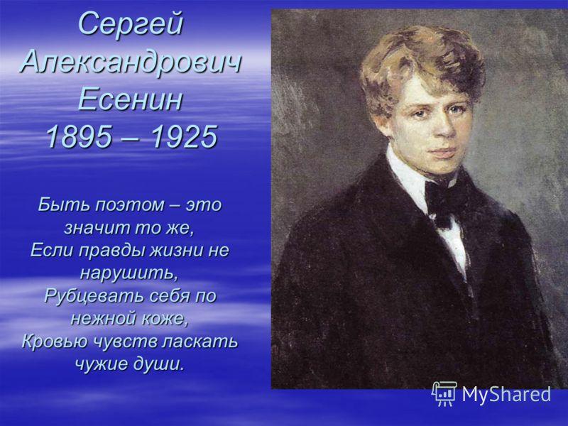 Сергей Александрович Есенин 1895 – 1925 Быть поэтом – это значит то же, Если правды жизни не нарушить, Рубцевать себя по нежной коже, Кровью чувств ласкать чужие души.
