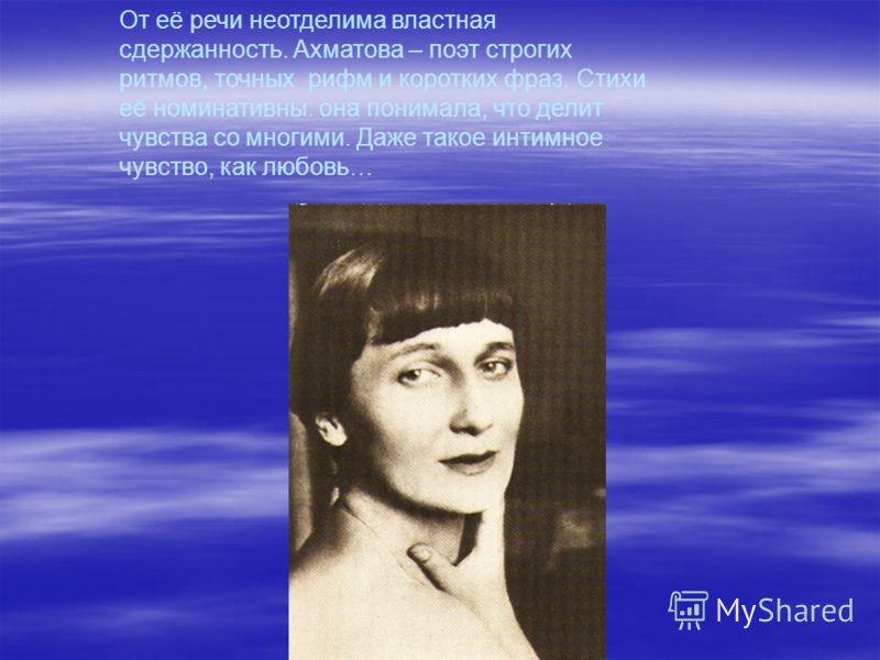 От её речи неотделима властная сдержанность. Ахматова – поэт строгих ритмов, точных рифм и коротких фраз. Стихи её номинативны: она понимала, что делит чувства со многими. Даже такое интимное чувство, как любовь…