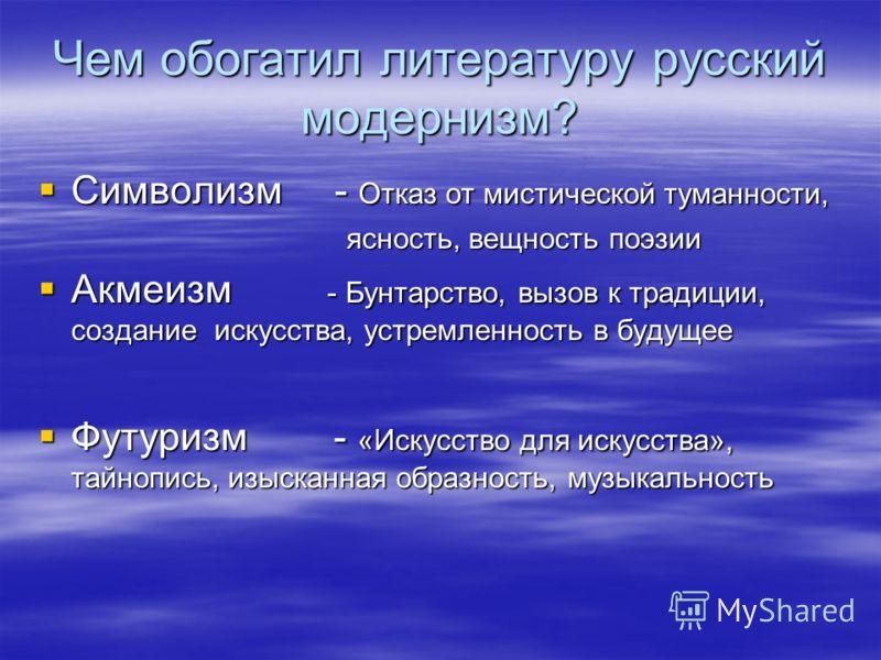 Чем обогатил литературу русский модернизм? Символизм - Отказ от мистической туманности, ясность, вещность поэзии Акмеизм - Бунтарство, вызов к традиции, создание искусства, устремленность в будущее Футуризм - «Искусство для искусства», тайнопись, изы