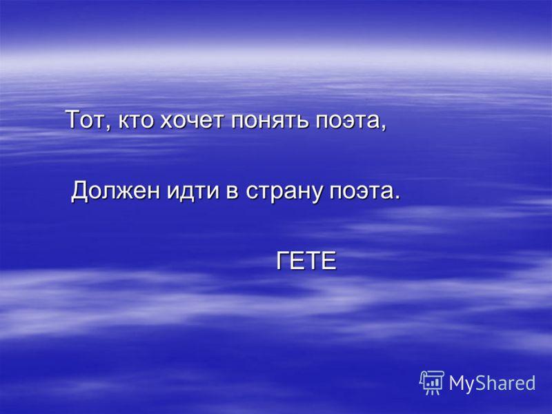 Тот, кто хочет понять поэта, Тот, кто хочет понять поэта, Должен идти в страну поэта. Должен идти в страну поэта. ГЕТЕ ГЕТЕ