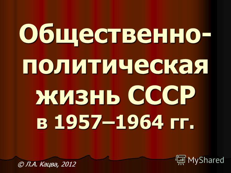 Общественно- политическая жизнь СССР в 1957–1964 гг. © Л.А. Кацва, 2012