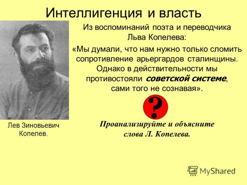 Интеллигенция и власть Из воспоминаний поэта и переводчика Льва Копелева: «Мы думали, что нам нужно только сломить сопротивление арьергардов сталинщины. Однако в действительности мы противостояли советской системе, сами того не сознавая». Проанализир