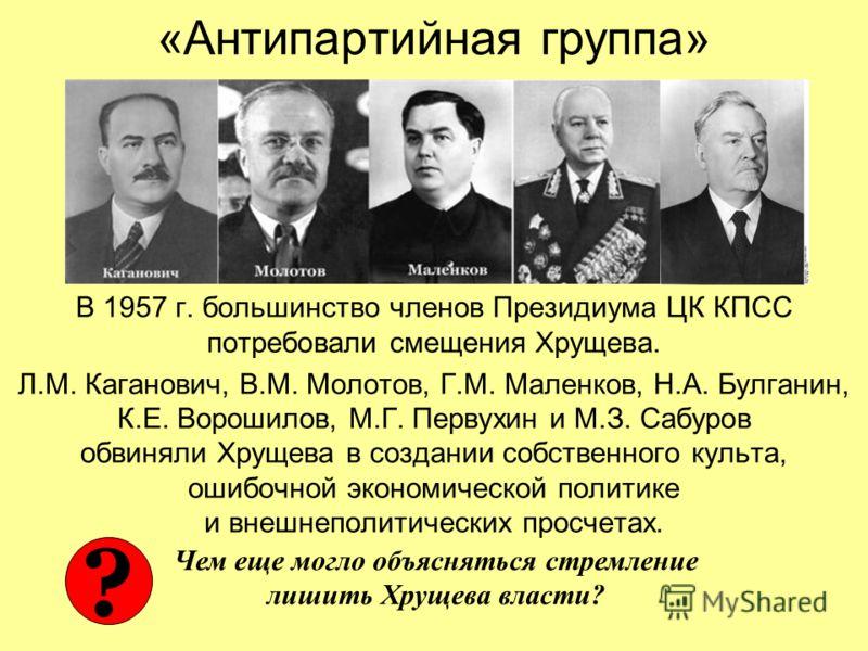 «Антипартийная группа» В 1957 г. большинство членов Президиума ЦК КПСС потребовали смещения Хрущева. Л.М. Каганович, В.М. Молотов, Г.М. Маленков, Н.А. Булганин, К.Е. Ворошилов, М.Г. Первухин и М.З. Сабуров обвиняли Хрущева в создании собственного кул