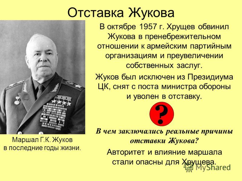 Отставка Жукова В октябре 1957 г. Хрущев обвинил Жукова в пренебрежительном отношении к армейским партийным организациям и преувеличении собственных заслуг. Жуков был исключен из Президиума ЦК, снят с поста министра обороны и уволен в отставку. В чем