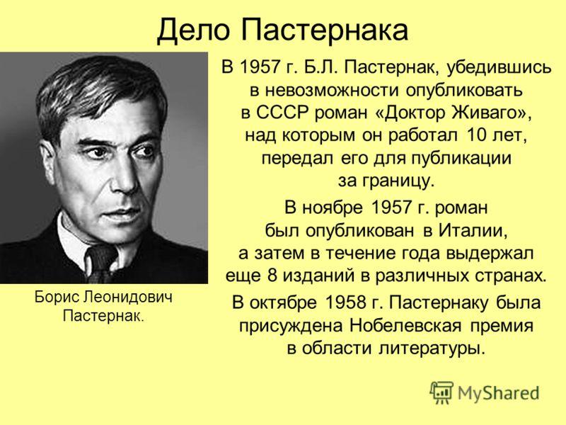 Дело Пастернака В 1957 г. Б.Л. Пастернак, убедившись в невозможности опубликовать в СССР роман «Доктор Живаго», над которым он работал 10 лет, передал его для публикации за границу. В ноябре 1957 г. роман был опубликован в Италии, а затем в течение г