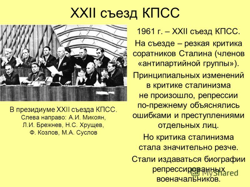 XXII съезд КПСС 1961 г. – XXII съезд КПСС. На съезде – резкая критика соратников Сталина (членов «антипартийной группы»). Принципиальных изменений в критике сталинизма не произошло, репрессии по-прежнему объяснялись ошибками и преступлениями отдельны
