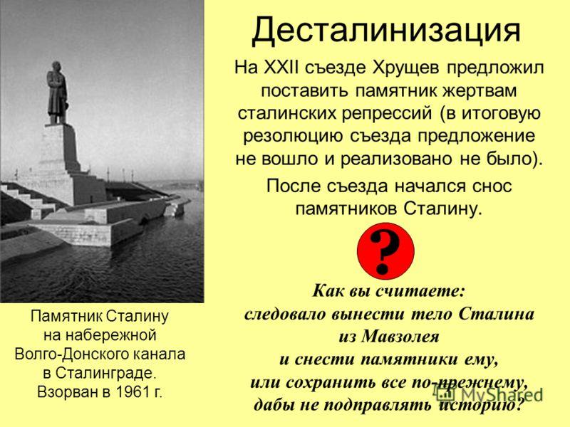 Десталинизация На XXII съезде Хрущев предложил поставить памятник жертвам сталинских репрессий (в итоговую резолюцию съезда предложение не вошло и реализовано не было). После съезда начался снос памятников Сталину. Как вы считаете: следовало вынести