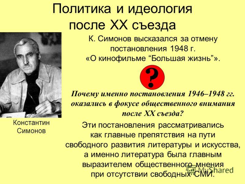 Политика и идеология после ХХ съезда К. Симонов высказался за отмену постановления 1948 г. «О кинофильме Большая жизнь». Почему именно постановления 1946–1948 гг. оказались в фокусе общественного внимания после ХХ съезда? Эти постановления рассматрив