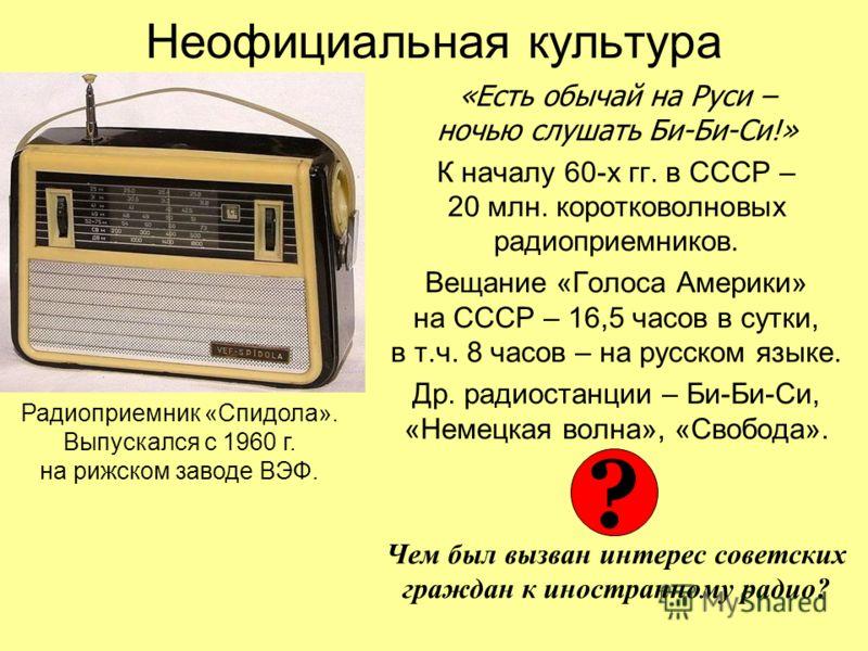Неофициальная культура «Есть обычай на Руси – ночью слушать Би-Би-Си!» К началу 60-х гг. в СССР – 20 млн. коротковолновых радиоприемников. Вещание «Голоса Америки» на СССР – 16,5 часов в сутки, в т.ч. 8 часов – на русском языке. Др. радиостанции – Би