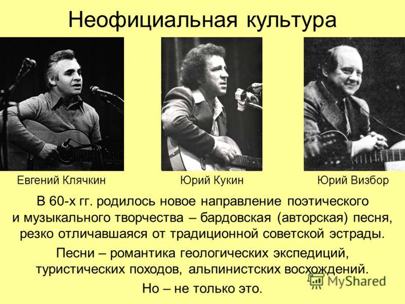 Неофициальная культура В 60-х гг. родилось новое направление поэтического и музыкального творчества – бардовская (авторская) песня, резко отличавшаяся от традиционной советской эстрады. Песни – романтика геологических экспедиций, туристических походо