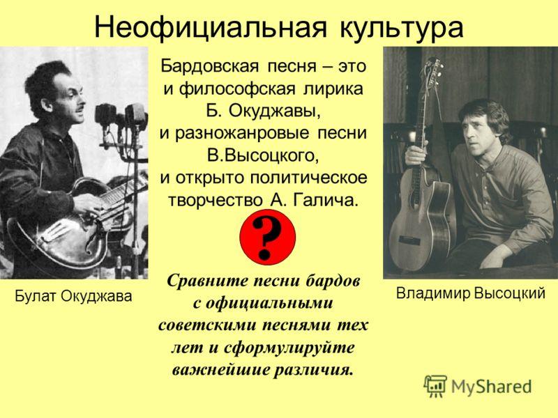 Неофициальная культура Бардовская песня – это и философская лирика Б. Окуджавы, и разножанровые песни В.Высоцкого, и открыто политическое творчество А. Галича. Сравните песни бардов с официальными советскими песнями тех лет и сформулируйте важнейшие